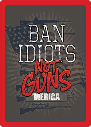"Picture of ""Ban Idiots"" Not Guns"